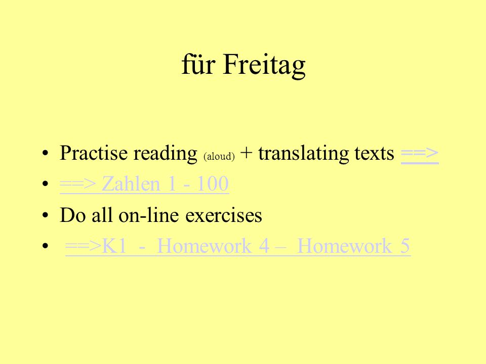 für Freitag Practise reading (aloud) + translating texts ==>==> ==> Zahlen 1 - 100 Do all on-line exercises ==>K1 - Homework 4 – Homework 5