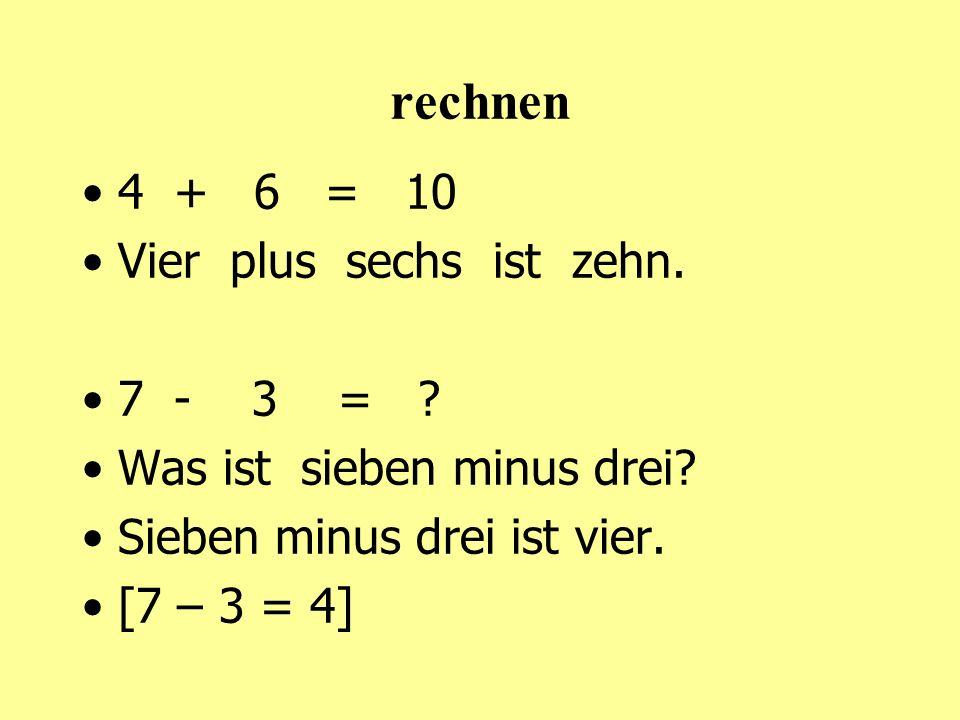 rechnen 4 + 6 = 10 Vier plus sechs ist zehn.7 - 3 = .