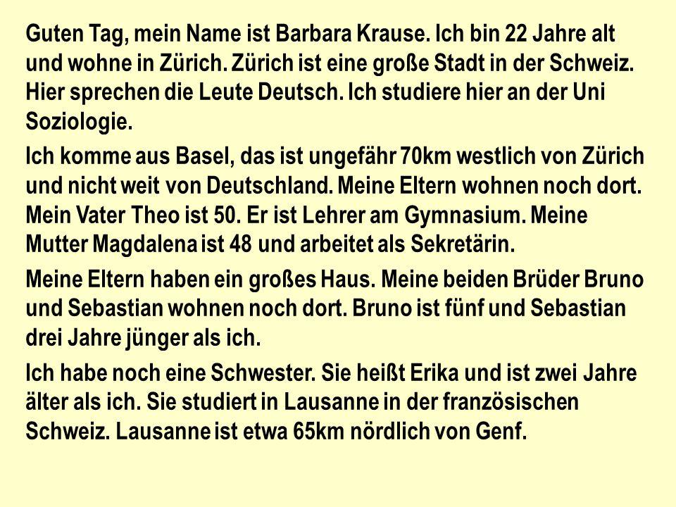 Guten Tag, mein Name ist Barbara Krause.Ich bin 22 Jahre alt und wohne in Zürich.