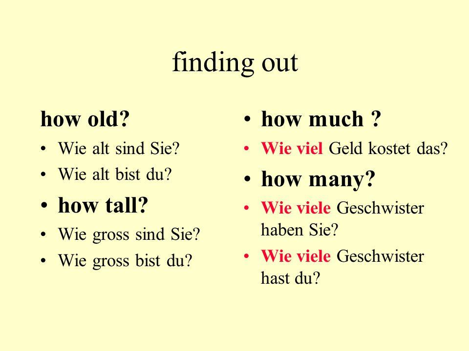 finding out how old? Wie alt sind Sie? Wie alt bist du? how tall? Wie gross sind Sie? Wie gross bist du? how much ? Wie viel Geld kostet das? how many