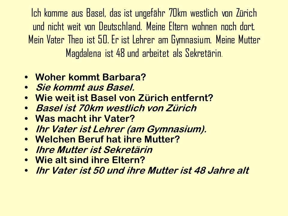 Ich komme aus Basel, das ist ungefähr 70km westlich von Zürich und nicht weit von Deutschland. Meine Eltern wohnen noch dort. Mein Vater Theo ist 50.