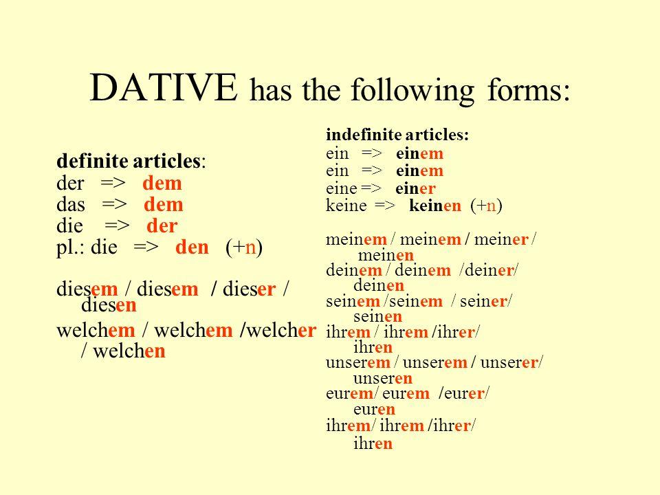 DATIVE has the following forms: definite articles: der => dem das => dem die => der pl.: die => den (+n) diesem / diesem / dieser / diesen welchem / welchem /welcher / welchen indefinite articles: ein => einem eine => einer keine => keinen (+n) meinem / meinem / meiner / meinen deinem / deinem /deiner/ deinen seinem /seinem / seiner/ seinen ihrem / ihrem /ihrer/ ihren unserem / unserem / unserer/ unseren eurem/ eurem /eurer/ euren ihrem/ ihrem /ihrer/ ihren