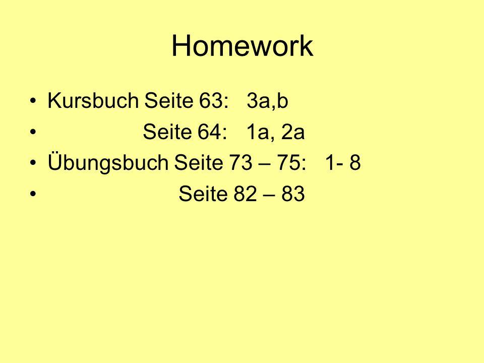 Homework Kursbuch Seite 63: 3a,b Seite 64: 1a, 2a Übungsbuch Seite 73 – 75: 1- 8 Seite 82 – 83