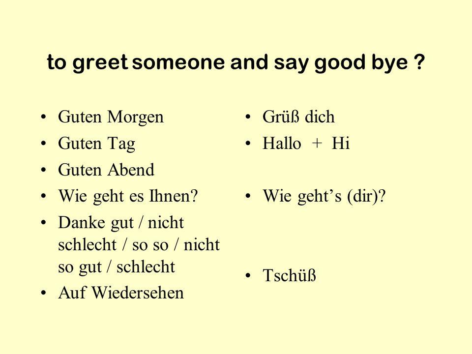 to greet someone and say good bye .Guten Morgen Guten Tag Guten Abend Wie geht es Ihnen.