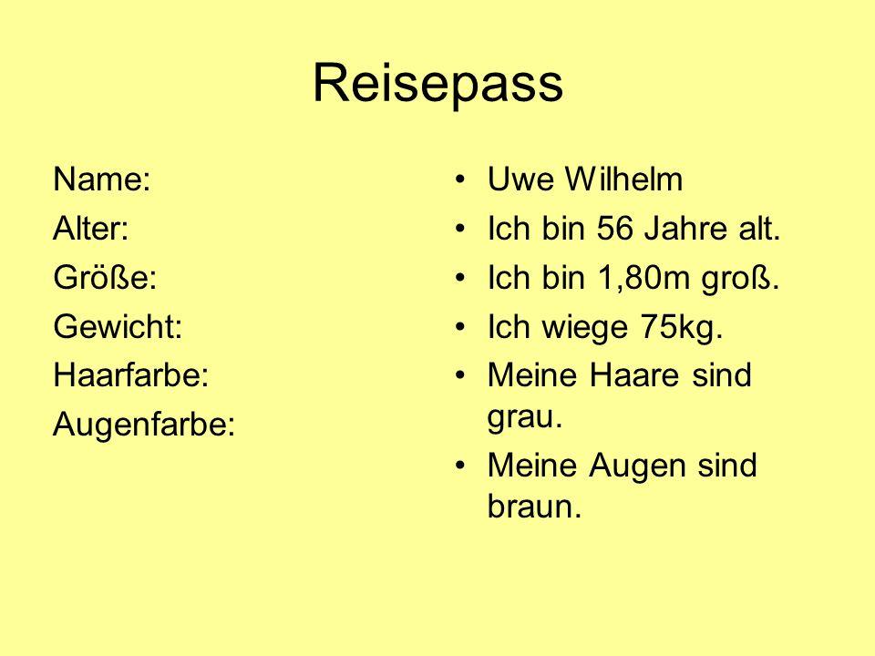 Reisepass Name: Alter: Größe: Gewicht: Haarfarbe: Augenfarbe: Uwe Wilhelm Ich bin 56 Jahre alt. Ich bin 1,80m groß. Ich wiege 75kg. Meine Haare sind g
