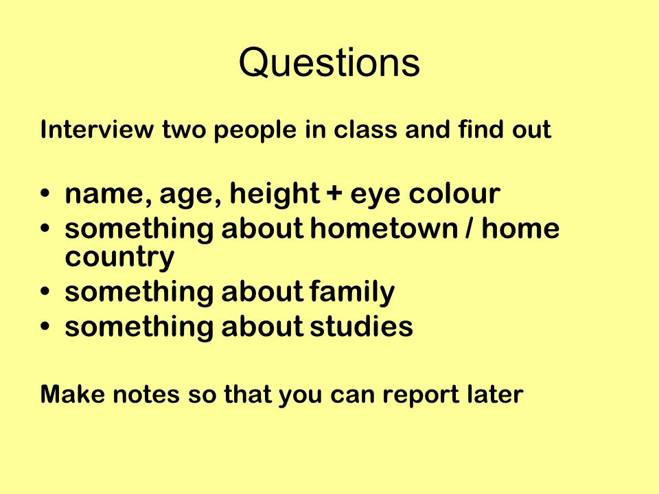Questions Interview two people in class and find out name, age, height + eye colour something about hometown / home country something about family som