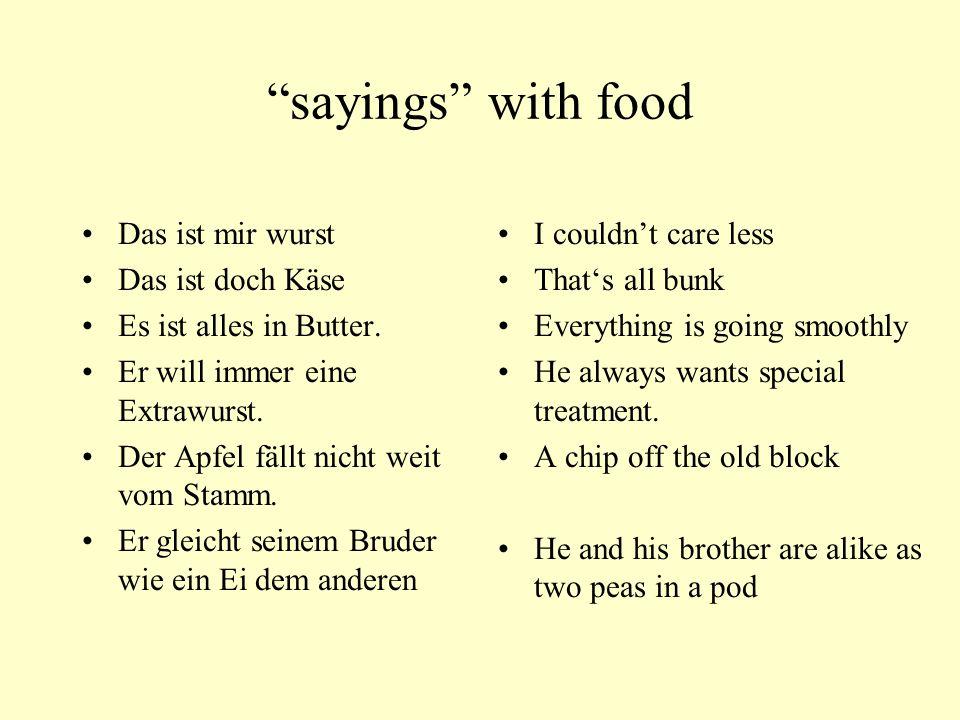 sayings with food Das ist mir wurst Das ist doch Käse Es ist alles in Butter. Er will immer eine Extrawurst. Der Apfel fällt nicht weit vom Stamm. Er