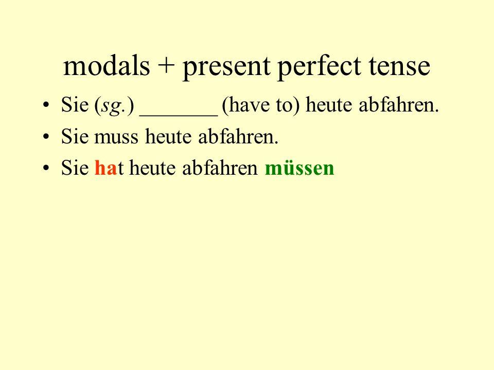 modals + present perfect tense Sie (sg.) _______ (have to) heute abfahren. Sie muss heute abfahren. Sie hat heute abfahren müssen