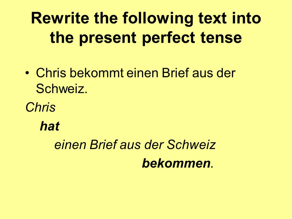 Rewrite the following text into the present perfect tense Chris bekommt einen Brief aus der Schweiz. Chris hat einen Brief aus der Schweiz bekommen.