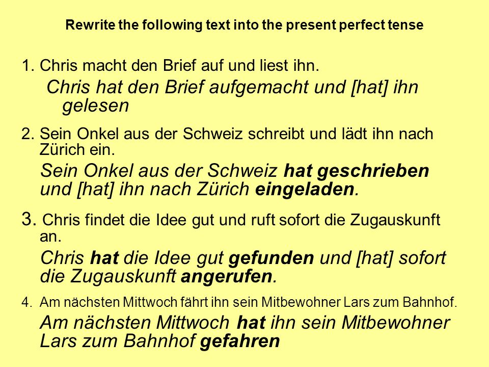 Rewrite the following text into the present perfect tense 1.Chris macht den Brief auf und liest ihn. Chris hat den Brief aufgemacht und [hat] ihn gele