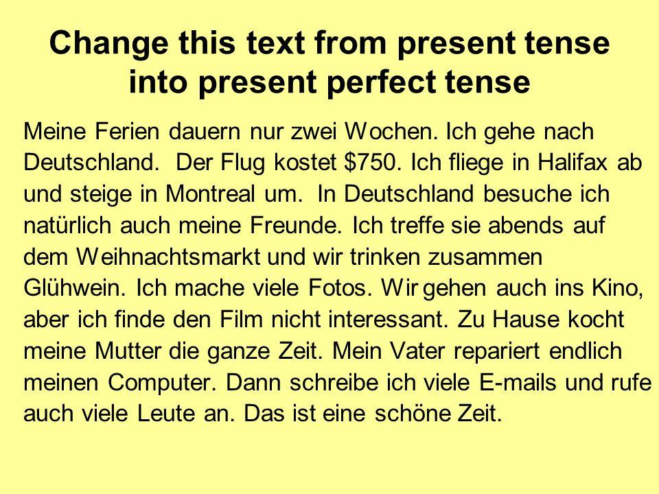 Change this text from present tense into present perfect tense Meine Ferien dauern nur zwei Wochen. Ich gehe nach Deutschland. Der Flug kostet $750. I