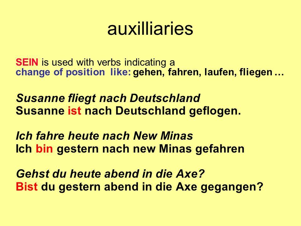 auxilliaries SEIN is used with verbs indicating a change of position like: gehen, fahren, laufen, fliegen … Susanne fliegt nach Deutschland Susanne is