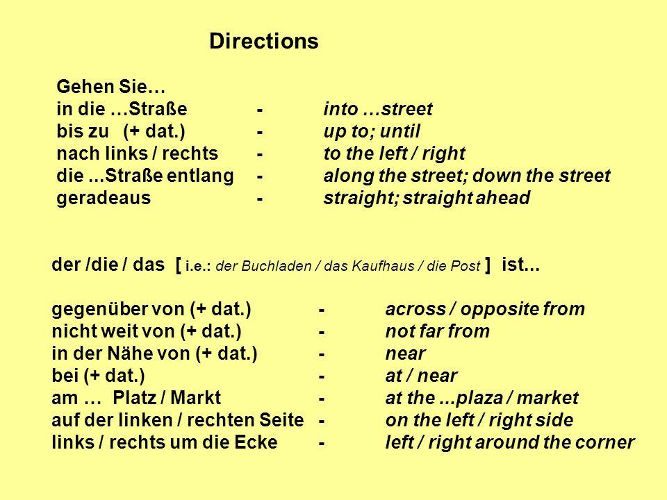 Gehen Sie… in die …Straße-into …street bis zu(+ dat.)-up to; until nach links / rechts-to the left / right die...Straße entlang-along the street; down