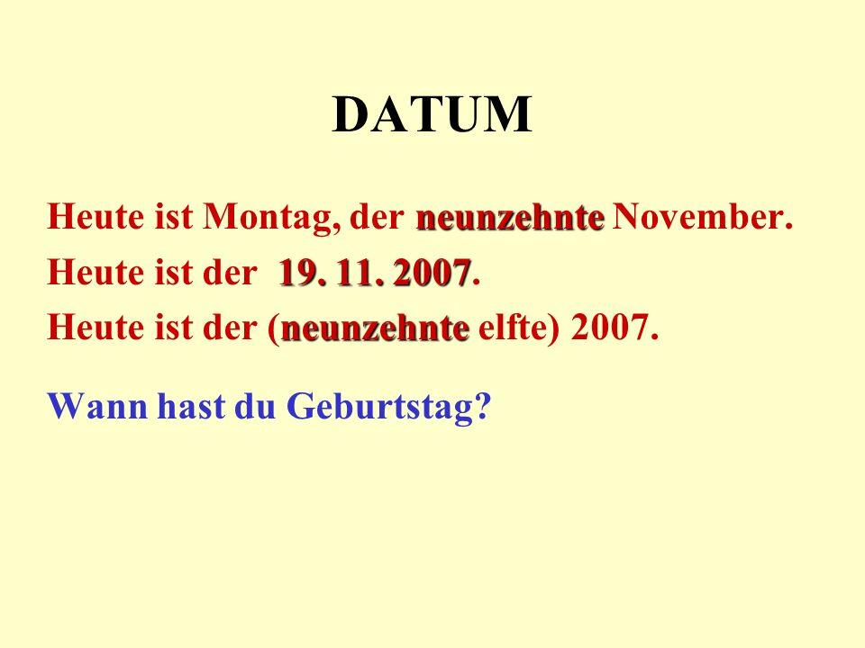 DATUM neunzehnte Heute ist Montag, der neunzehnte November. 19. 11. 2007 Heute ist der 19. 11. 2007. neunzehnte Heute ist der (neunzehnte elfte) 2007.