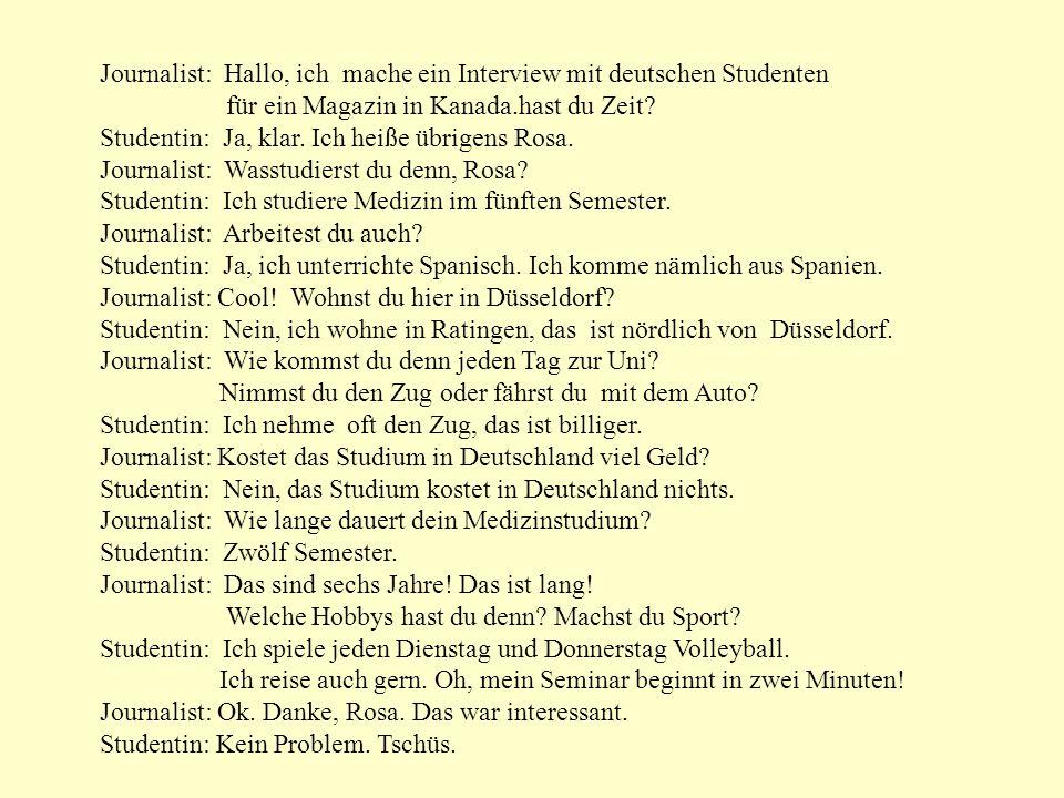 Journalist: Hallo, ich mache ein Interview mit deutschen Studenten für ein Magazin in Kanada.hast du Zeit? Studentin: Ja, klar. Ich heiße übrigens Ros