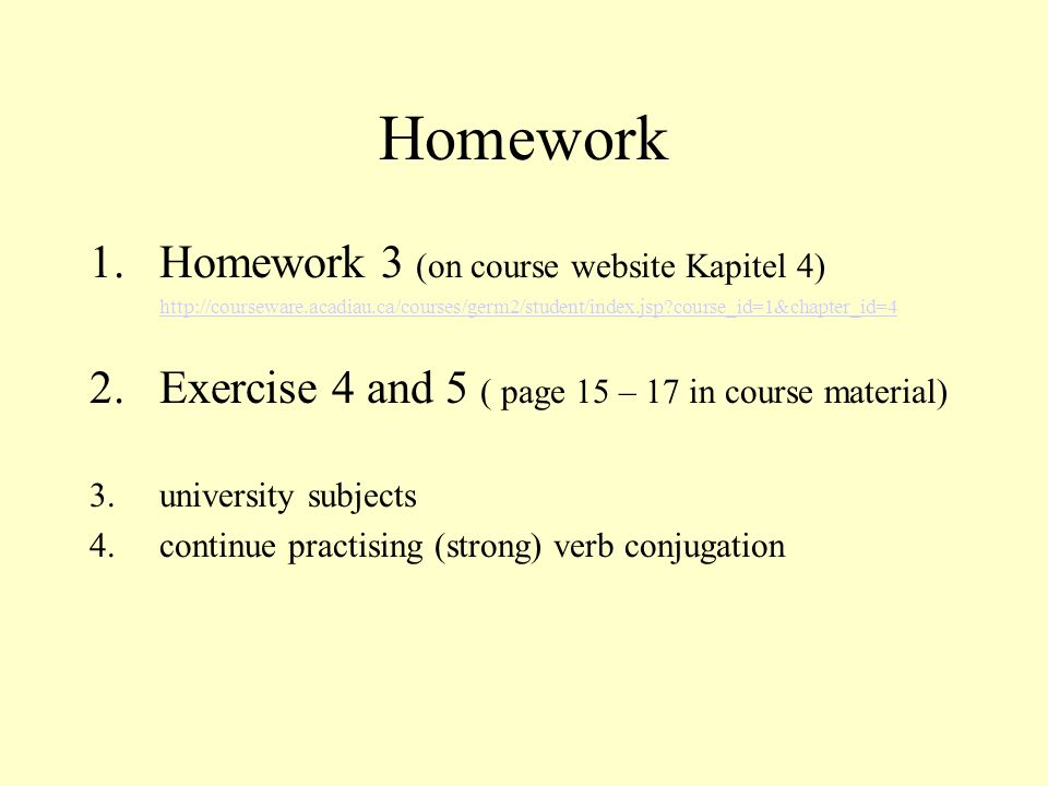 Homework 1.Homework 3 (on course website Kapitel 4) http://courseware.acadiau.ca/courses/germ2/student/index.jsp?course_id=1&chapter_id=4 2.Exercise 4