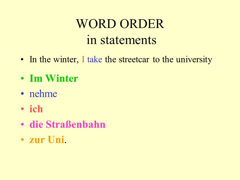 WORD ORDER in statements In the winter, I take the streetcar to the university Im Winter nehme ich die Straßenbahn zur Uni.