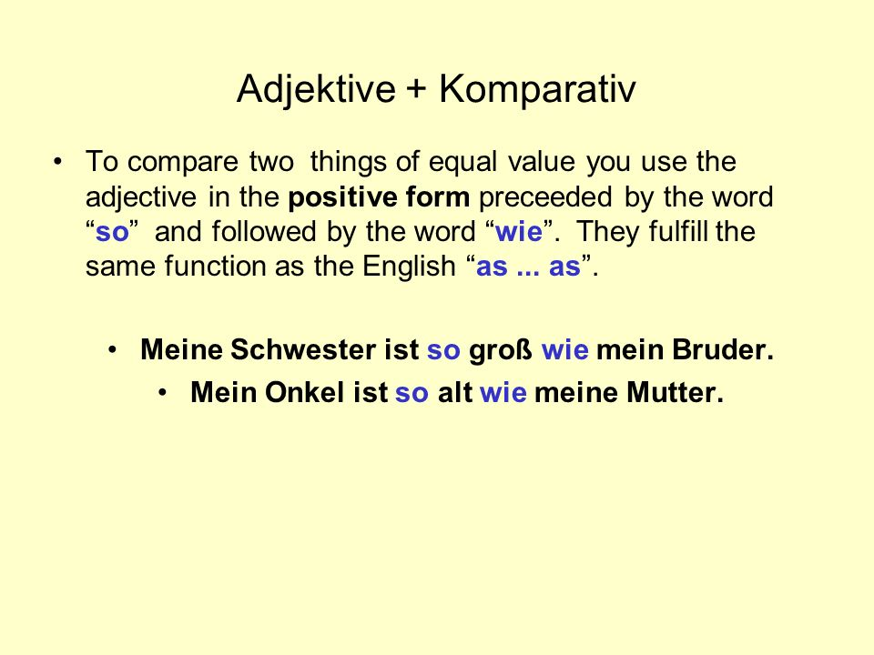 Adjektive + Komparativ To compare two things of equal value you use the adjective in the positive form preceeded by the wordso and followed by the wor