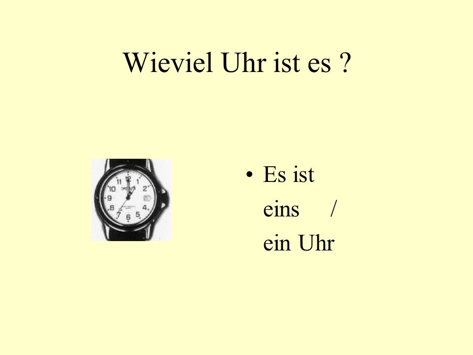 Wieviel Uhr ist es ? Es ist eins / ein Uhr