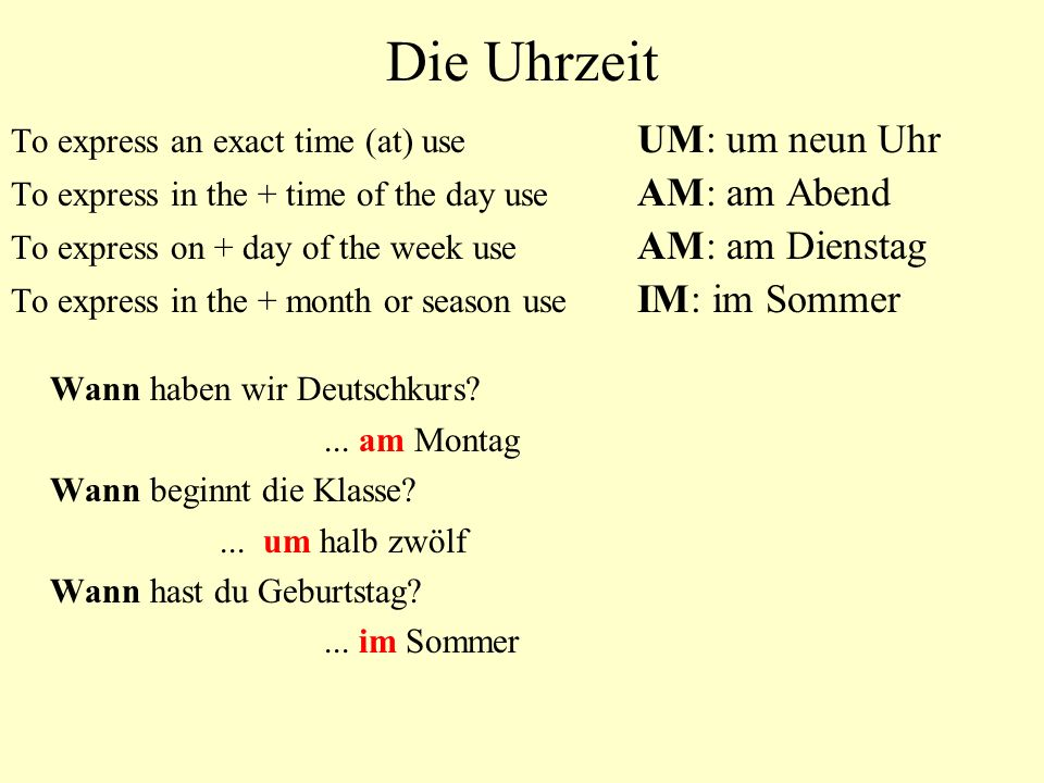 Die Uhrzeit To express an exact time (at) use UM: um neun Uhr To express in the + time of the day use AM: am Abend To express on + day of the week use