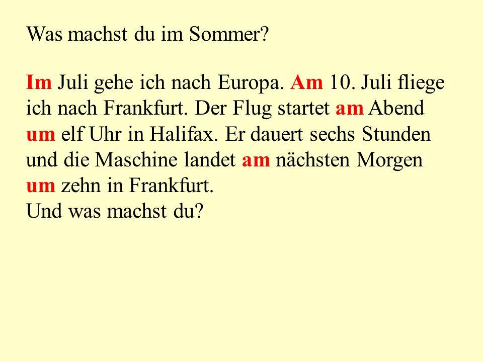 Was machst du im Sommer? Im Juli gehe ich nach Europa. Am 10. Juli fliege ich nach Frankfurt. Der Flug startet am Abend um elf Uhr in Halifax. Er daue