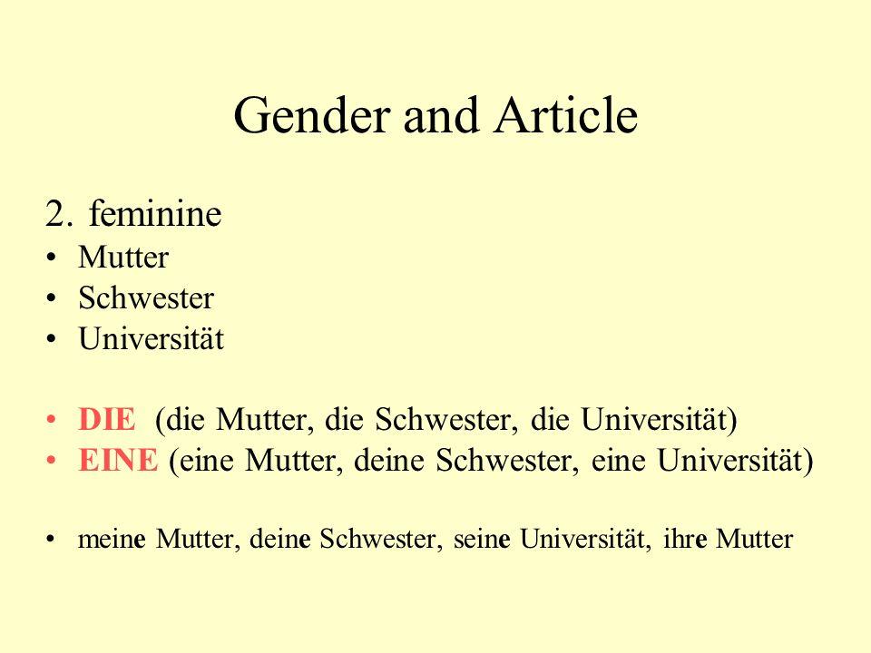 Gender and Article 2. feminine Mutter Schwester Universität DIE (die Mutter, die Schwester, die Universität) EINE (eine Mutter, deine Schwester, eine