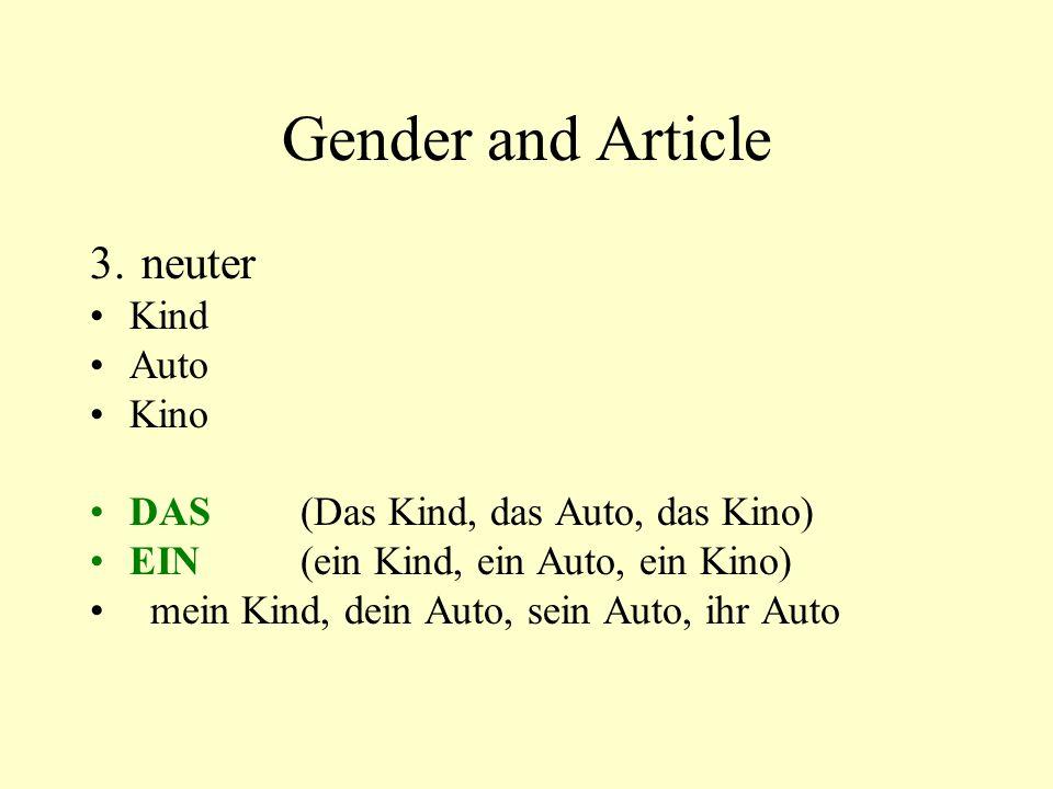 Gender and Article 3. neuter Kind Auto Kino DAS(Das Kind, das Auto, das Kino) EIN(ein Kind, ein Auto, ein Kino) mein Kind, dein Auto, sein Auto, ihr A