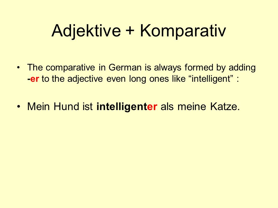 Adjektive + Komparativ The comparative in German is always formed by adding -er to the adjective even long ones like intelligent : Mein Hund ist intel
