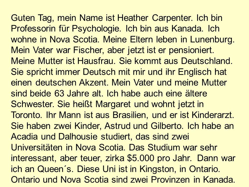 Guten Tag, mein Name ist Heather Carpenter. Ich bin Professorin für Psychologie. Ich bin aus Kanada. Ich wohne in Nova Scotia. Meine Eltern leben in L