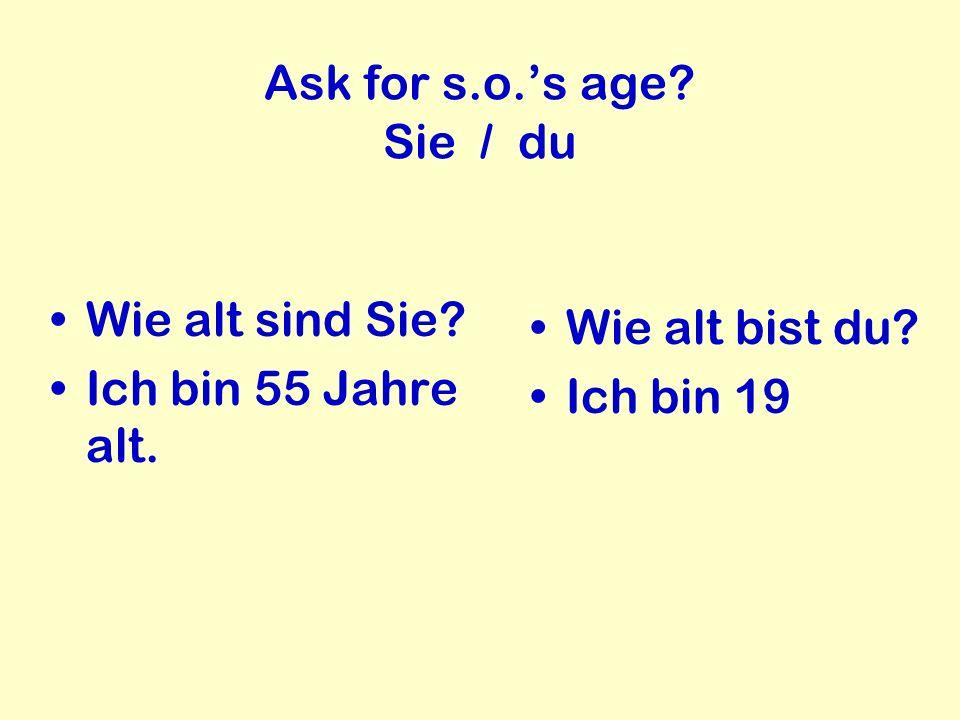 Ask for s.o.s age? Sie / du Wie alt sind Sie? Ich bin 55 Jahre alt. Wie alt bist du? Ich bin 19
