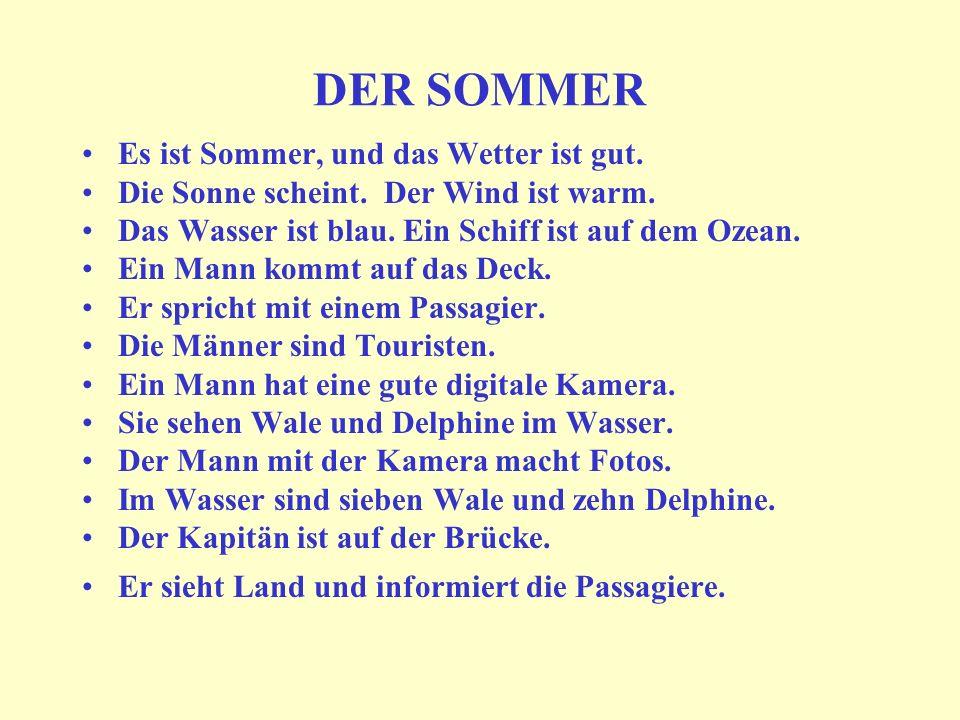 DER SOMMER Es ist Sommer, und das Wetter ist gut. Die Sonne scheint. Der Wind ist warm. Das Wasser ist blau. Ein Schiff ist auf dem Ozean. Ein Mann ko