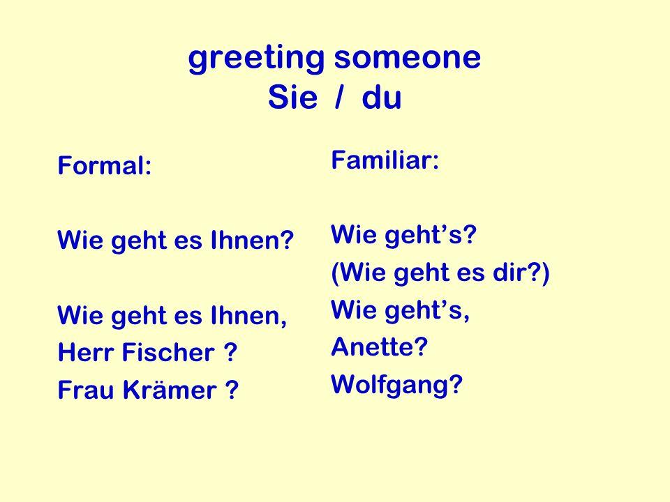 greeting someone Sie / du Formal: Wie geht es Ihnen? Wie geht es Ihnen, Herr Fischer ? Frau Krämer ? Familiar: Wie gehts? (Wie geht es dir?) Wie gehts