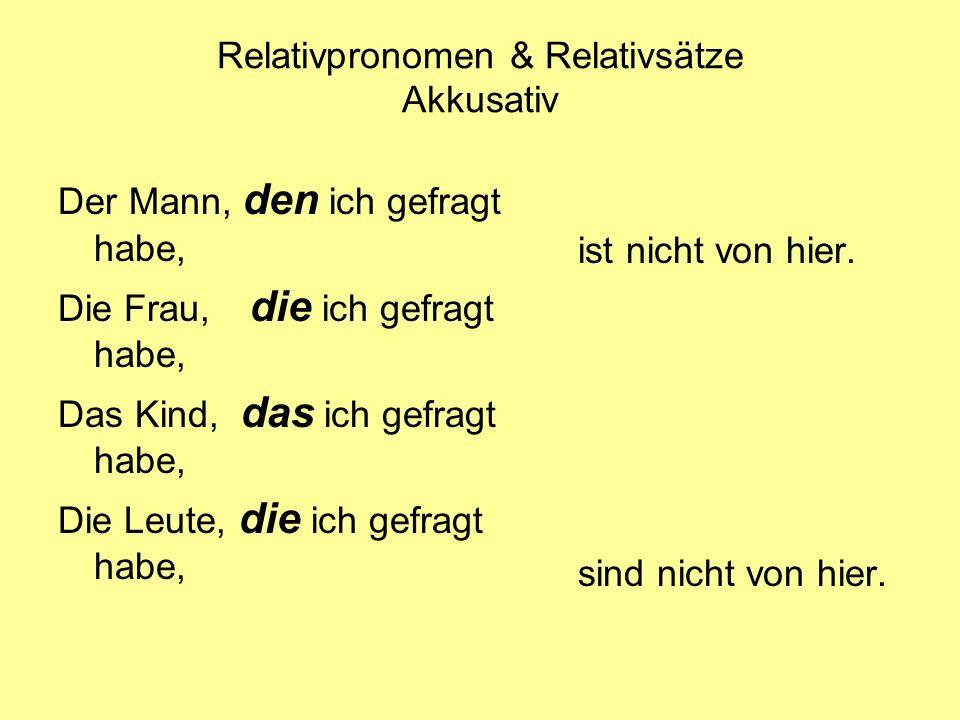 Relativpronomen & Relativsätze Akkusativ Der Mann, den ich gefragt habe, Die Frau, die ich gefragt habe, Das Kind, das ich gefragt habe, Die Leute, di