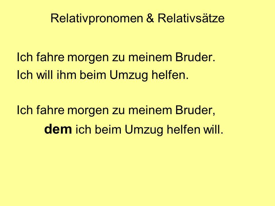 Relativpronomen & Relativsätze Ich fahre morgen zu meinem Bruder. Ich will ihm beim Umzug helfen. Ich fahre morgen zu meinem Bruder, dem ich beim Umzu