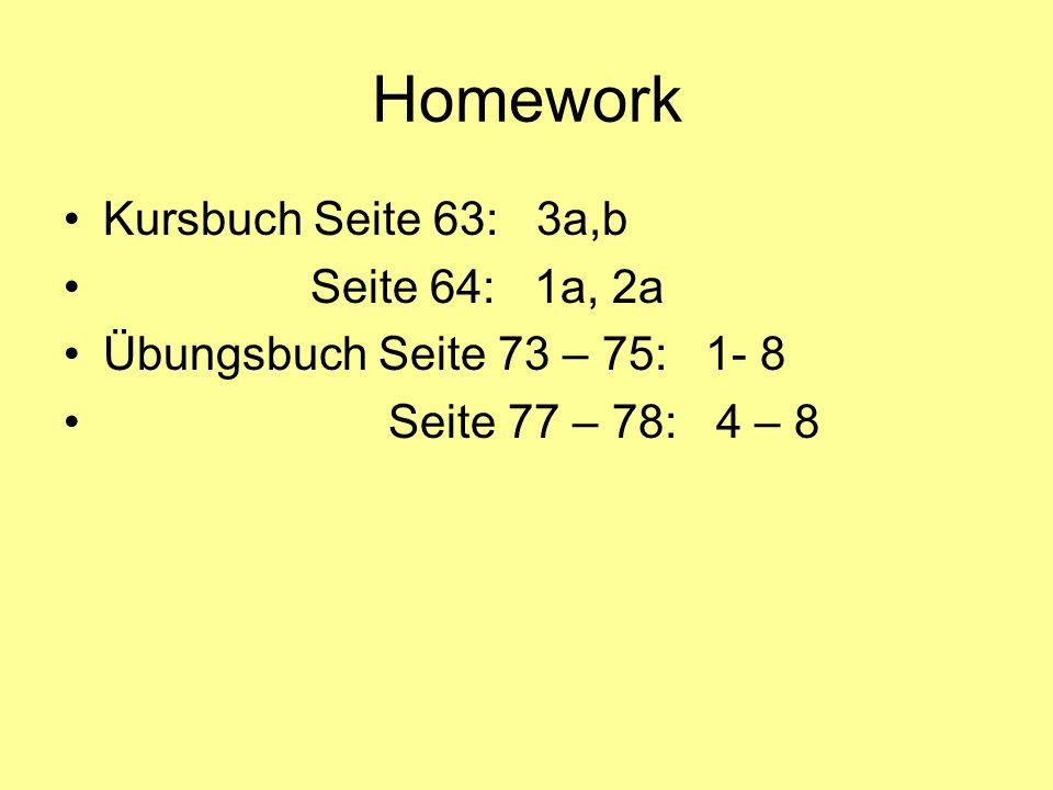 Homework Kursbuch Seite 63: 3a,b Seite 64: 1a, 2a Übungsbuch Seite 73 – 75: 1- 8 Seite 77 – 78: 4 – 8