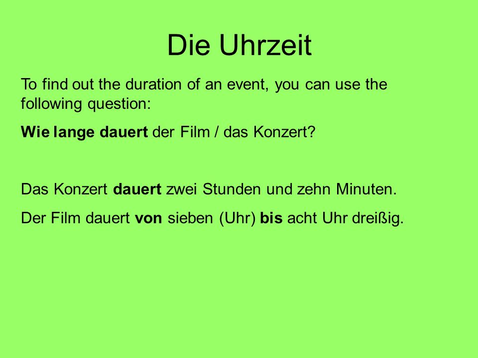 Die Uhrzeit To find out the duration of an event, you can use the following question: Wie lange dauert der Film / das Konzert? Das Konzert dauert zwei