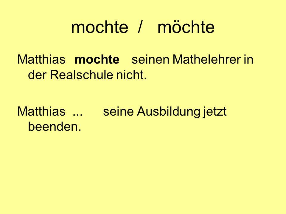 mochte / möchte Matthiasmochteseinen Mathelehrer in der Realschule nicht. Matthias... seine Ausbildung jetzt beenden.