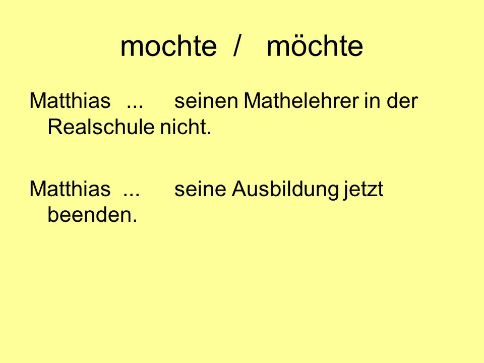 mochte / möchte Matthias...seinen Mathelehrer in der Realschule nicht. Matthias... seine Ausbildung jetzt beenden.
