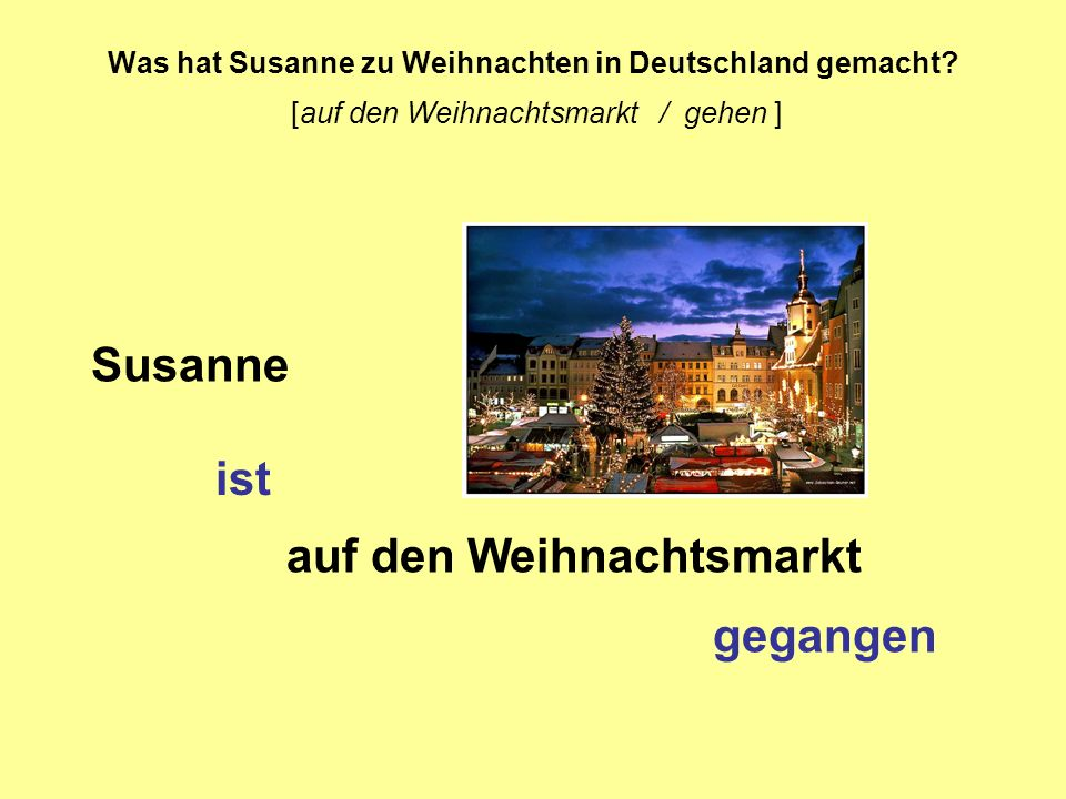 Was hat Susanne zu Weihnachten in Deutschland gemacht? [auf den Weihnachtsmarkt / gehen ] Susanne ist auf den Weihnachtsmarkt gegangen