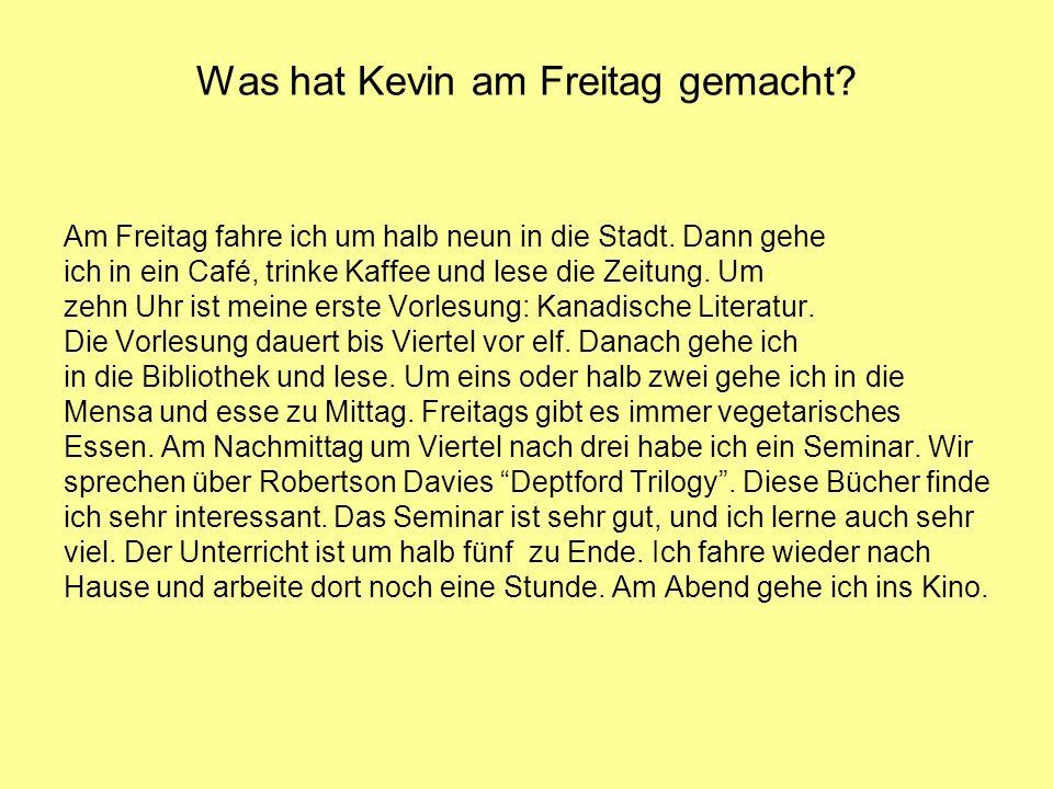 Was hat Kevin am Freitag gemacht? Am Freitag fahre ich um halb neun in die Stadt. Dann gehe ich in ein Café, trinke Kaffee und lese die Zeitung. Um ze