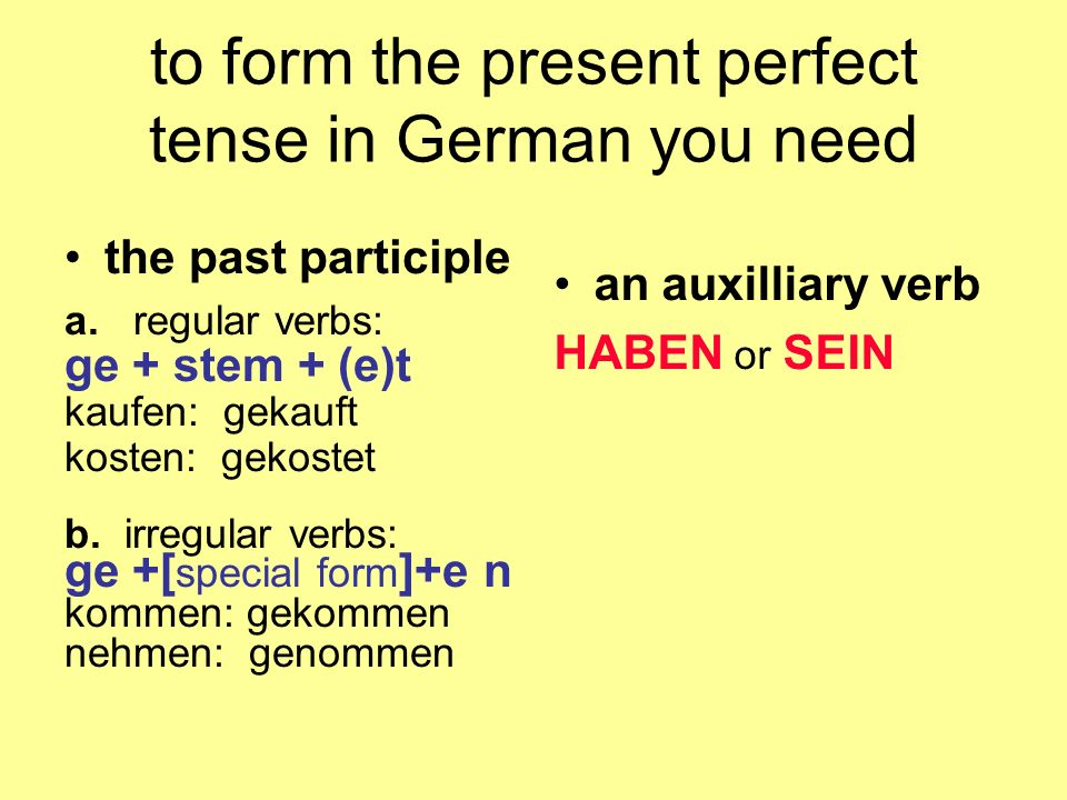 to form the present perfect tense in German you need the past participle a. regular verbs: ge + stem + (e)t kaufen: gekauft kosten: gekostet b. irregu