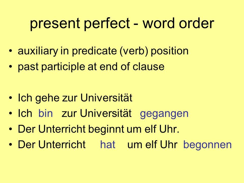 present perfect - word order auxiliary in predicate (verb) position past participle at end of clause Ich gehe zur Universität Ich bin zur Universität gegangen Der Unterricht beginnt um elf Uhr.