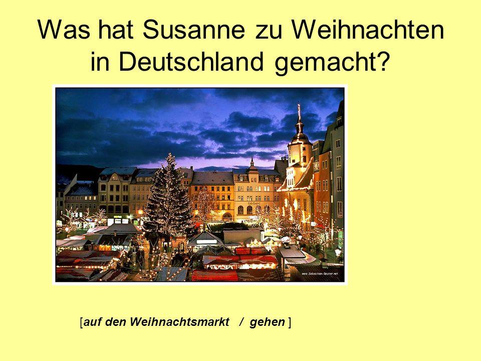 Was hat Susanne zu Weihnachten in Deutschland gemacht? [auf den Weihnachtsmarkt / gehen ]