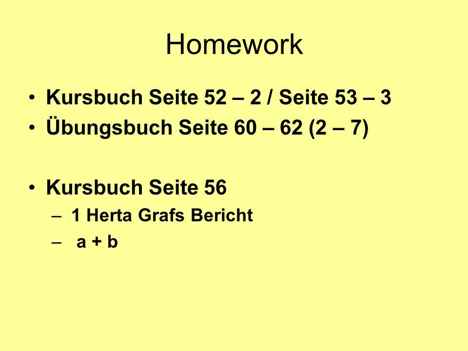 Homework Kursbuch Seite 52 – 2 / Seite 53 – 3 Übungsbuch Seite 60 – 62 (2 – 7) Kursbuch Seite 56 – 1 Herta Grafs Bericht – a + b