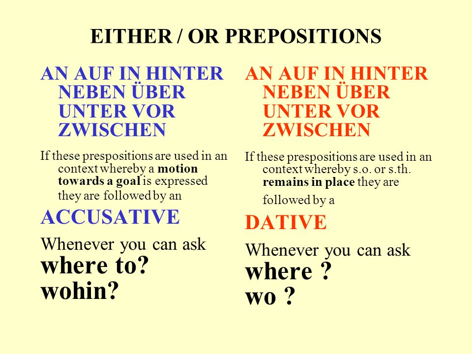 EITHER / OR PREPOSITIONS AN AUF IN HINTER NEBEN ÜBER UNTER VOR ZWISCHEN If these prespositions are used in an context whereby a motion towards a goal is expressed they are followed by an ACCUSATIVE Whenever you can ask where to.
