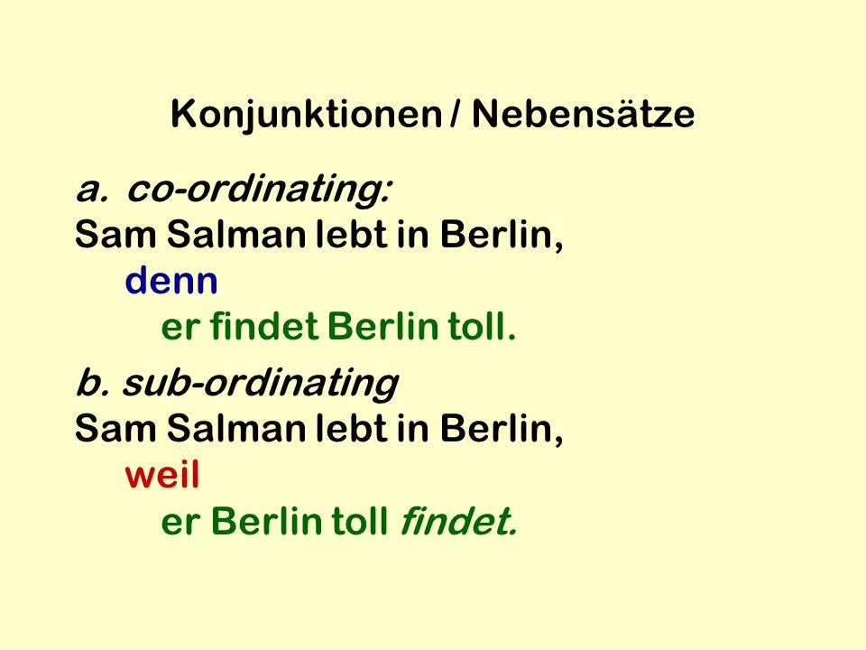 Konjunktionen / Nebensätze a.co-ordinating: Sam Salman lebt in Berlin, denn er findet Berlin toll. b. sub-ordinating Sam Salman lebt in Berlin, weil e