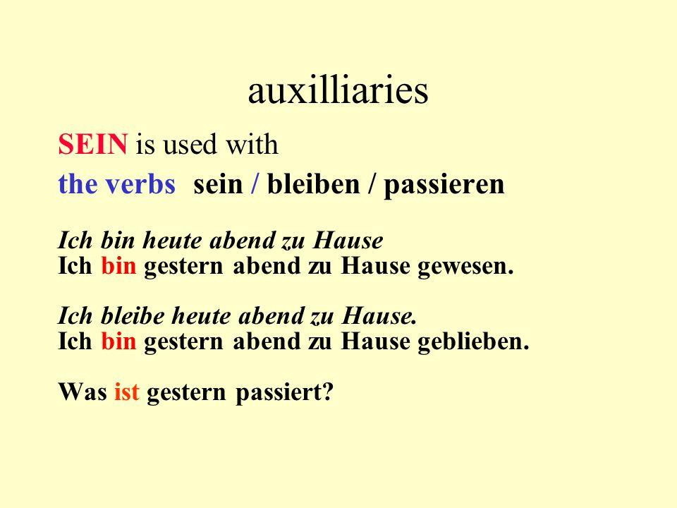 auxilliaries SEIN is used with the verbs sein / bleiben / passieren Ich bin heute abend zu Hause Ich bin gestern abend zu Hause gewesen. Ich bleibe he