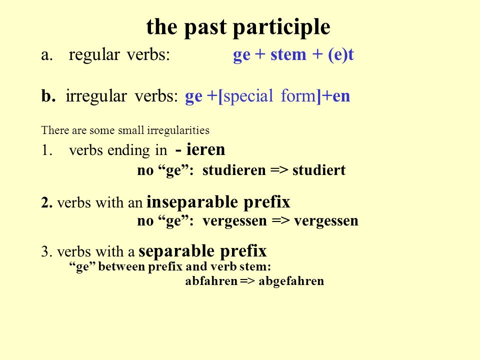 the past participle a.regular verbs:ge + stem + (e)t b. irregular verbs:ge +[special form]+en There are some small irregularities 1.verbs ending in -