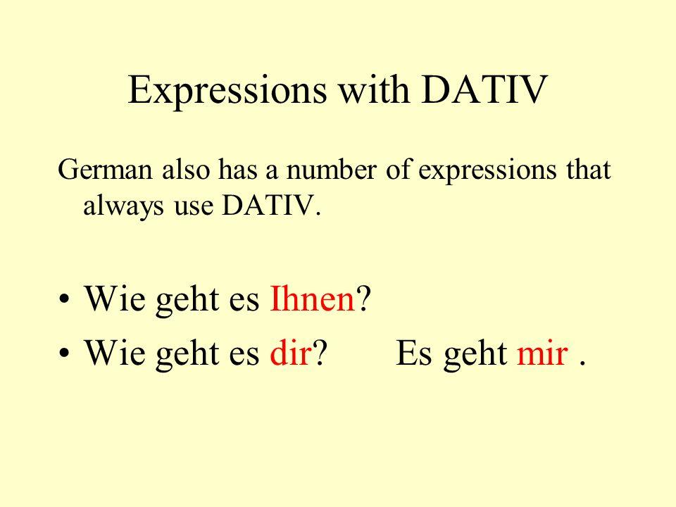 Expressions with DATIV German also has a number of expressions that always use DATIV. Wie geht es Ihnen? Wie geht es dir?Es geht mir.