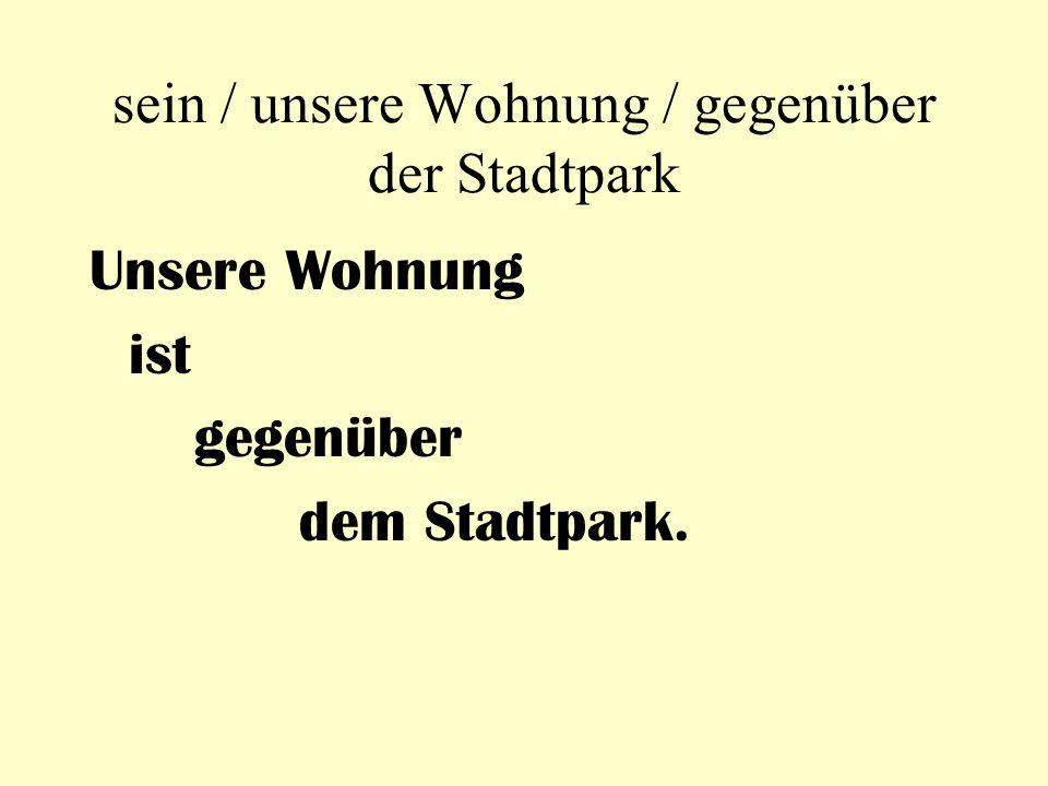 sein / unsere Wohnung / gegenüber der Stadtpark Unsere Wohnung ist gegenüber dem Stadtpark.